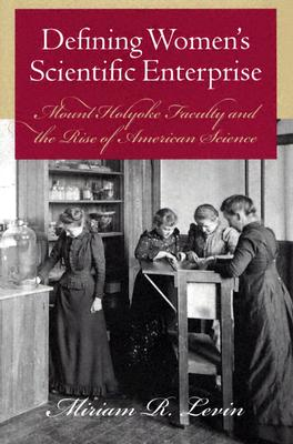 Defining Women?s Scientific Enterprise: Mount Holyoke Faculty and the Rise of American Science, Levin, Miriam R.