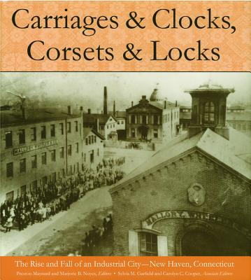 Image for Carriages and Clocks, Corsets and Locks: The Rise and Fall of an Industrial City - New Haven, Connecticut