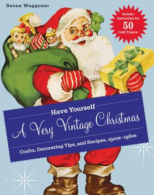 Have Yourself a Very Vintage Christmas: Crafts, Decorating Tips, and Recipes, 1920s-1960s, Susan Waggoner