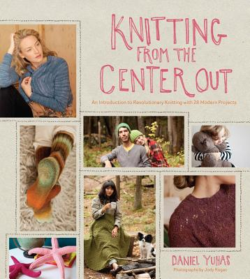 Image for Knitting from the Center Out: An Introduction to Revolutionary Knitting with 28 Modern Projects