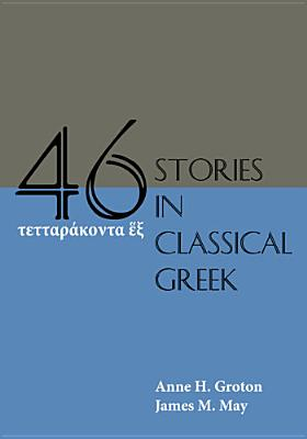 Forty-Six Stories in Classical Greek, Anne H. Groton,James M. May