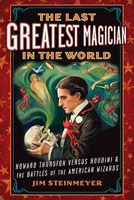 The Last Greatest Magician in the World: Howard Thurston versus Houdini & the Battles of the American Wizards, STEINMEYER, Jim
