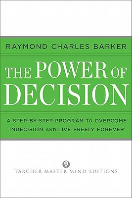 Image for The Power of Decision A Step-By-Step Program to Overcome Indecision and Live Without Failure Forever