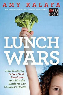 Lunch Wars: How to Start a School Food Revolution and Win the Battle for Our Children?s Health, Amy Kalafa