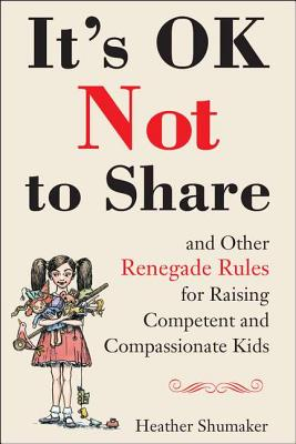 Image for It's OK Not to Share and Other Renegade Rules for Raising Competent and Compassionate Kids