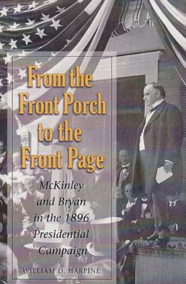 Image for From the Front Porch to the Front Page: McKinley and Bryan in the 1896 Presidential Campaign (PRESIDENTIAL RHETORIC SERIES)