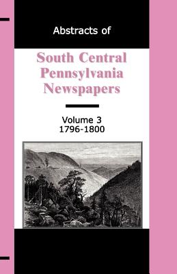 Image for Abstracts of South Central Pennsylvania Newspapers, Volume 3, 1796-1800