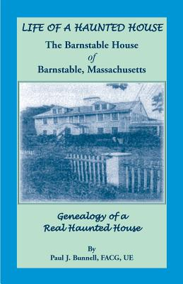 Image for Life of a Haunted House. The Barnstable House of Barnstable, Massachusetts. Genealogy of A Real Haunted House