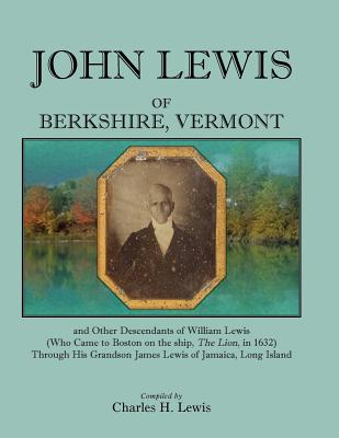 "John Lewis of Berkshire, Vermont, And Other Descendants of William Lewis (Who Came to Boston on the Ship ""The Lion"" in 1632) Through His Grandson James Lewis of Jamaica, Long Island, Charles H Lewis"