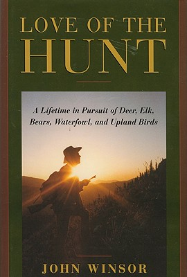 Image for Love of the Hunt: A Lifetime Pursuit of Deer, Elk, Bears, Waterfowl, and Upland Birds
