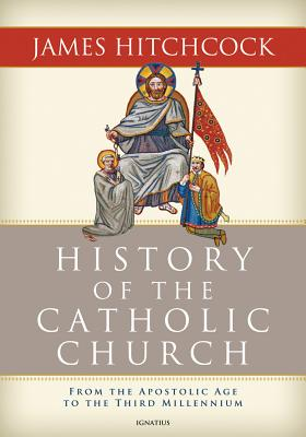 History of the Catholic Church: From the Apostolic Age to the Third Millennium, James Hitchcock