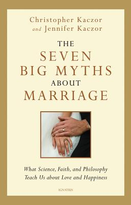 Image for The Seven Big Myths about Marriage: Wisdom from Faith, Philosophy, and Science about Happiness and Love