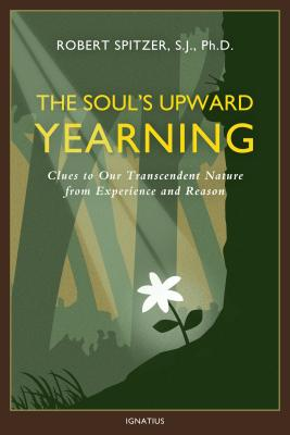 The Soul's Upward Yearning: Clues to Our Transcendent Nature from Experience and Reason (Happiness, Suffering, and Transcendence), Fr Robert J. Spitzer