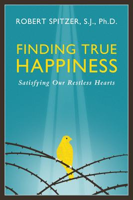 Finding True Happiness: Satisfying Our Restless Hearts, Robert J. Spitzer