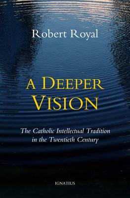 A Deeper Vision: The Catholic Intellectual Tradition in the Twentieth Century, Robert Royal