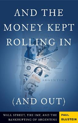 AND THE MONEY KEPT ROLLING IN (AND OUT) WALL STREET, IMF, AND BANKRUPRINT ARGENTINA, BLUSTEIN, PAUL
