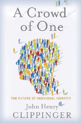 A Crowd of One: The Future of Individual Identity, Clippinger, John