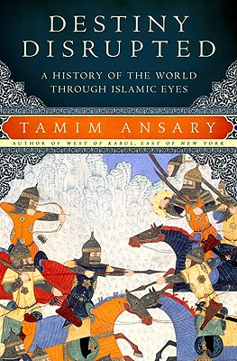Destiny Disrupted: A History of the World through Islamic Eyes, Tamim Ansary