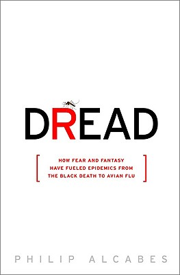 Dread: How Fear and Fantasy have Fueled Epidemics from the Black Death to the Avian Flu, Alcabes, Philip