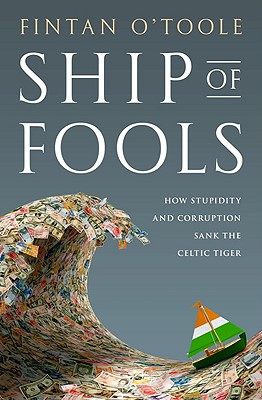 Ship of Fools: How Stupidity and Corruption Sank the Celtic Tiger, O'Toole, Fintan