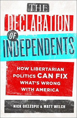 The Declaration of Independents: How Libertarian Politics Can Fix What's Wrong with America, Gillespie, Nick; Welch, Matt