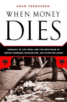Image for When Money Dies: The Nightmare of Deficit Spending, Devaluation, and Hyperinflation in Weimar Germany