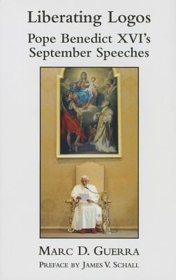 Liberating Logos: Pope Benedict XVI's September Speeches, Marc D Guerra