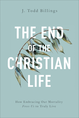 Image for The End of the Christian Life: How Embracing Our Mortality Frees Us to Truly Live