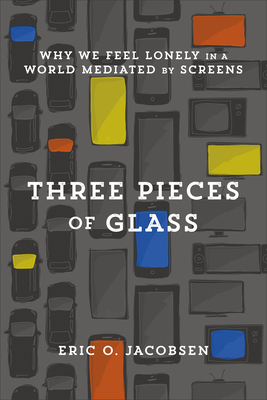 Image for Three Pieces of Glass: Why We Feel Lonely in a World Mediated by Screens