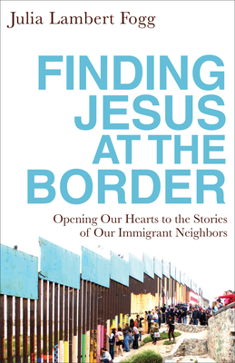 Image for Finding Jesus at the Border: Opening Our Hearts to the Stories of Our Immigrant Neighbors