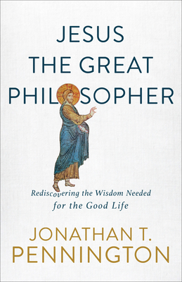 Image for Jesus the Great Philosopher: Rediscovering the Wisdom Needed for the Good Life