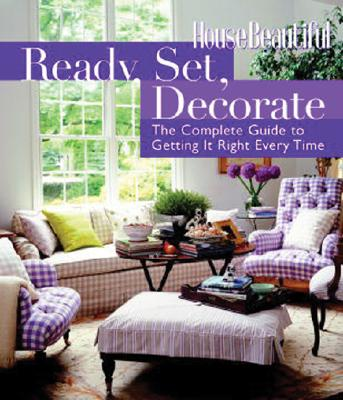 Ready, Set, Decorate: The Complete Guide to Getting It Right Every Time (House Beautiful), The Editors of House Beautiful Magazine