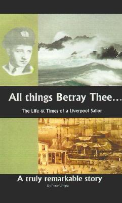 Image for All Things Betray Thee: The Life and Times of a Liverpool Sailor