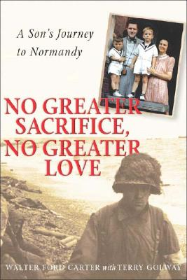 No Greater Sacrifice, No Greater Love: A Son's Journey to Normandy, Carter Wf; Carter, Walter Ford; Golway, Terry