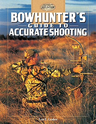 Bowhunter's Guide to Accurate Shooting (The Complete Hunter), Lon E. Lauber