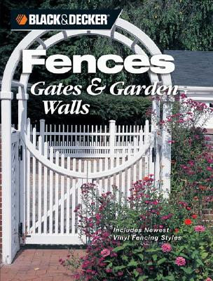 Image for Black & Decker Fences, Gates & Garden Walls: Includes New Vinyl Fencing Styles (Black & Decker Home Improvement Library)