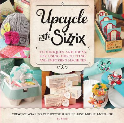 Upcycle with Sizzix: Techniques and Ideas for using Sizzix Die-Cutting and Embossing Machines - Creative Ways to Repurpose and Reuse Just about Anything (A Cut Above), Sizzix