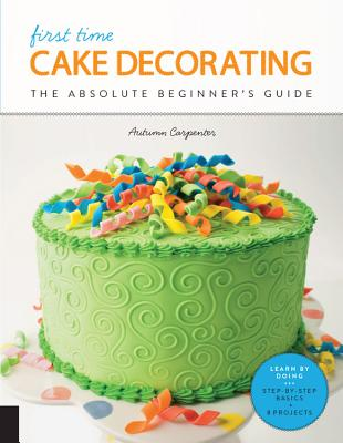 First Time Cake Decorating: The Absolute Beginner's Guide - Learn by Doing * Step-by-Step Basics + Projects, Carpenter, Autumn