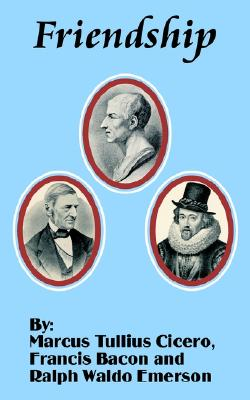 Friendship, Cicero, Marcus Tullius; Bacon, Francis; Emerson, Ralph Waldo