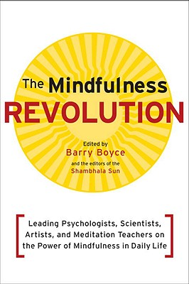 The Mindfulness Revolution: Leading Psychologists, Scientists, Artists, and Meditatiion Teachers on the Power of Mindfulness in Daily Life, Boyce, Barry