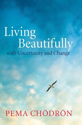 Living Beautifully: with Uncertainty and Change, Chodron, Pema