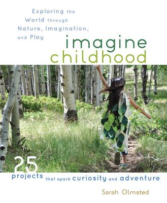 Image for Imagine Childhood: Exploring the World through Nature, Imagination, and Play - 25 Projects that spark curiosity and adventure