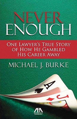 Never Enough: One Lawyer's True Story of How He Gambled His Career Away, Burke, Michael J.