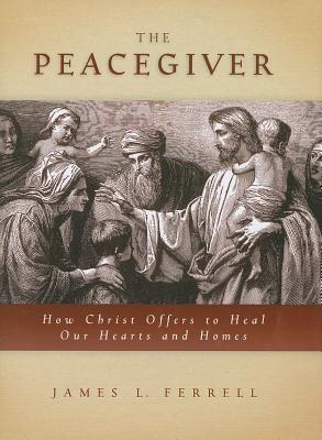 The Peacegiver: How Christ Offers to Heal Hearts and Homes, JAMES L. FERRELL