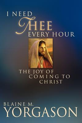 I Need Thee Every Hour: The Joy of Coming to Christ, BLAINE M. YORGASON