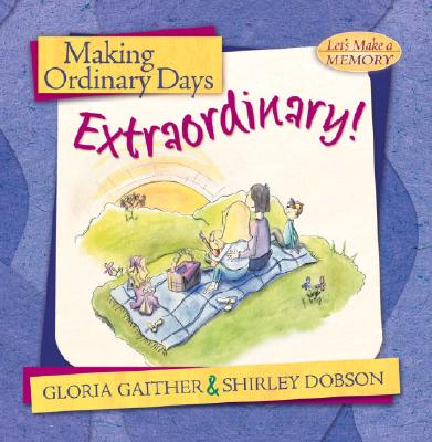 Image for Making Ordinary Days Extraordinary: Great Ideas for Building Family Fun and Togetherness (Let's Make a Memory Series)