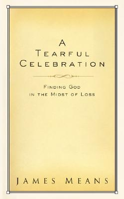 Image for A Tearful Celebration: Finding God in the Midst of Loss