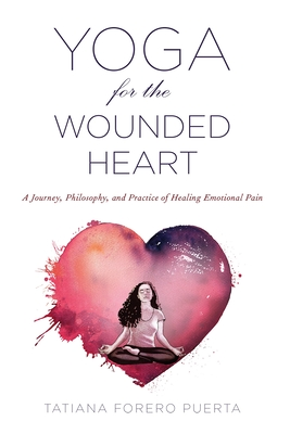 Image for Yoga for the Wounded Heart: A Journey, Philosophy, and Practice of Healing Emotional Pain