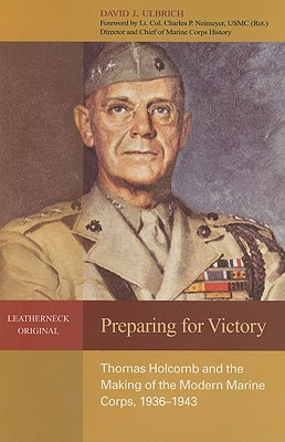 Preparing for Victory: Thomas Holcomb and the Making of the Modern Marine Corps, 1936-1943 (Leatherneck Original), Ulbrich, David J.
