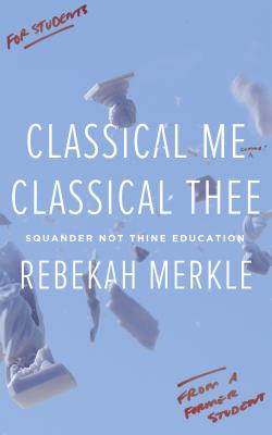 Image for Classical Me, Classical Thee: Squander Not Thine Education